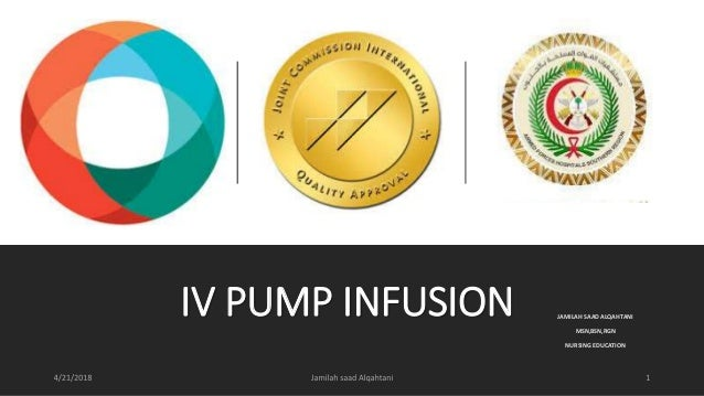 IV PUMP INFUSION JAMILAH SAAD ALQAHTANI MSN,BSN,RGN NURSING EDUCATION