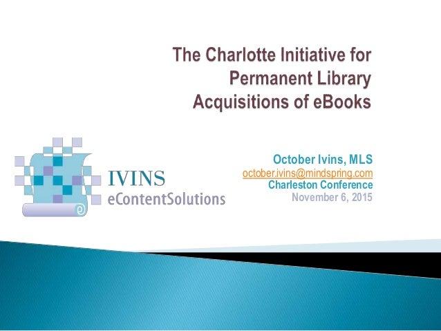 October Ivins, MLS october.ivins@mindspring.com Charleston Conference November 6, 2015