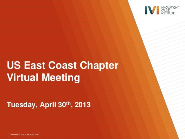 © Innovation Value Institute 2012 US East Coast Chapter Virtual Meeting Tuesday, April 30th, 2013