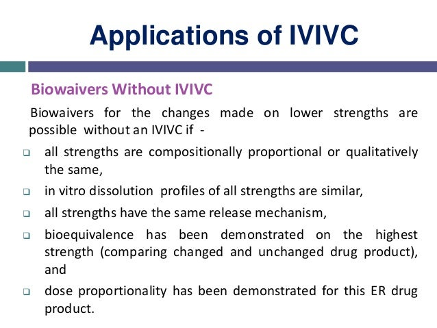 Applications of IVIVC Biowaivers based on IVIVC For generic products to qualify for biowaiver, based on IVIVC , one of the...