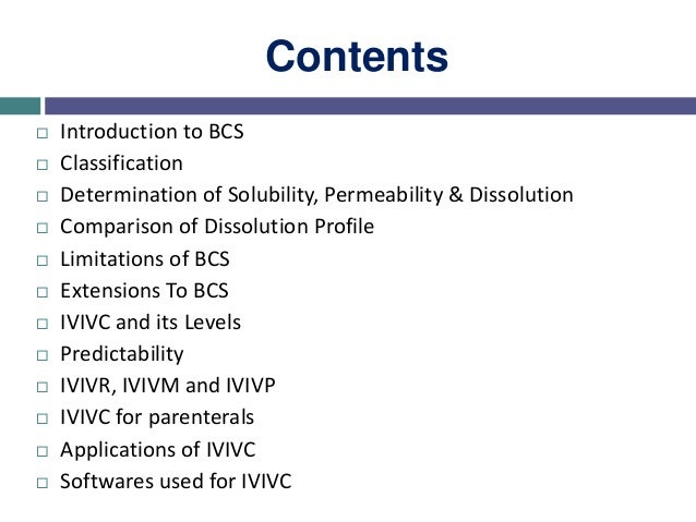 Contents  Introduction to BCS  Classification  Determination of Solubility, Permeability & Dissolution  Comparison of ...