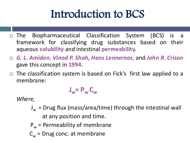 Introduction to BCS  The Biopharmaceutical Classification System (BCS) is a framework for classifying drug substances bas...