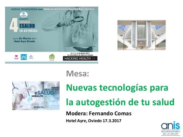 Mesa: Nuevas tecnologías para la autogestión de tu salud Modera: Fernando Comas Hotel Ayre, Oviedo 17.3.2017