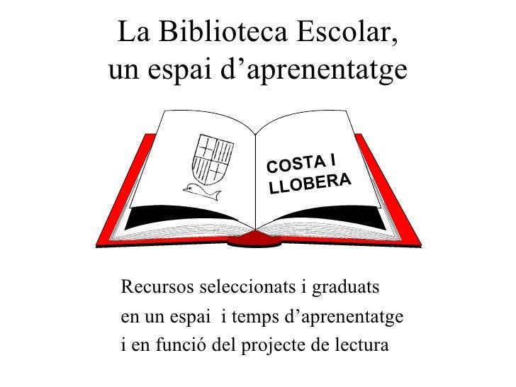 La Biblioteca Escolar, un espai d'aprenentatge COSTA I LLOBERA Recursos seleccionats i graduats en un espai  i temps d'apr...