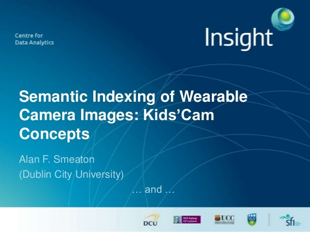 Semantic Indexing of Wearable Camera Images: Kids'Cam Concepts Alan F. Smeaton (Dublin City University) … and …