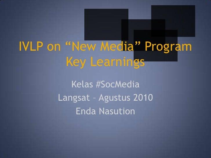 "IVLP on ""New Media"" ProgramKey Learnings<br />Kelas #SocMedia<br />Langsat – Agustus 2010<br />EndaNasution<br />"