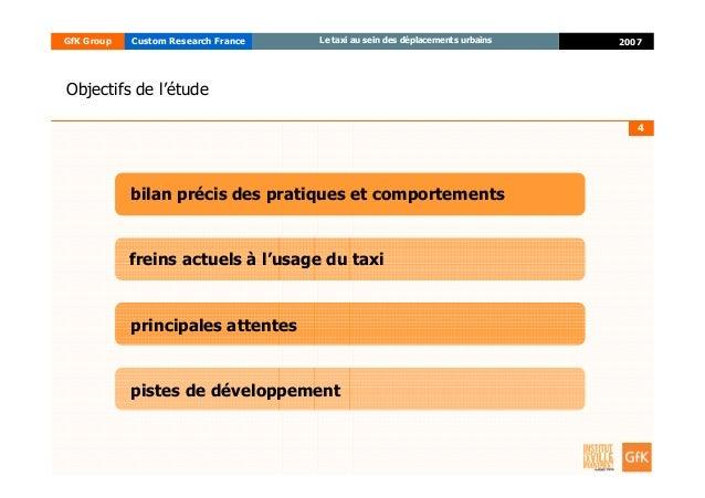 4 2007GfK Group Custom Research France Le taxi au sein des déplacements urbains Objectifs de l'étude freins actuels à l'us...