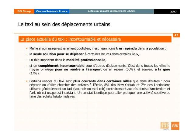 47 2007GfK Group Custom Research France Le taxi au sein des déplacements urbains Même si son usage est rarement quotidien,...