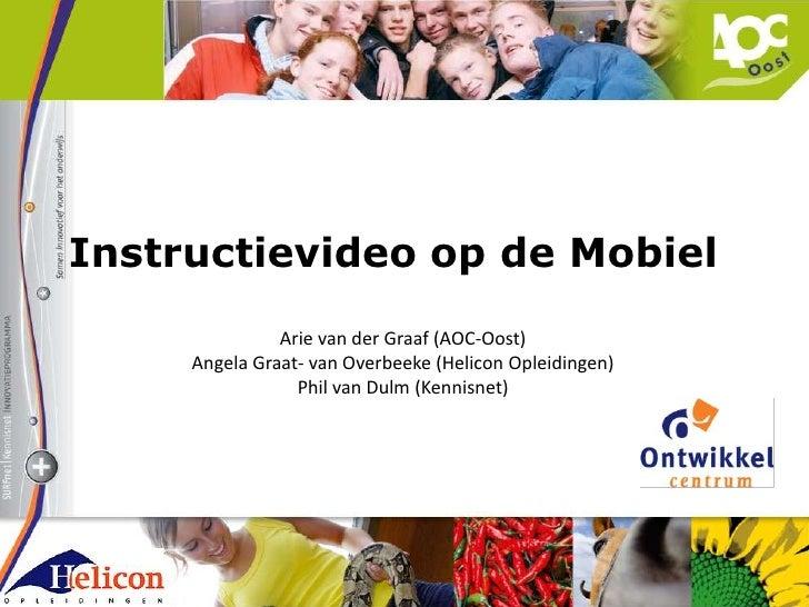 Instructievideo op de Mobiel<br />Arie van der Graaf (AOC-Oost)<br />Angela Graat- van Overbeeke (Helicon Opleidingen)<br ...