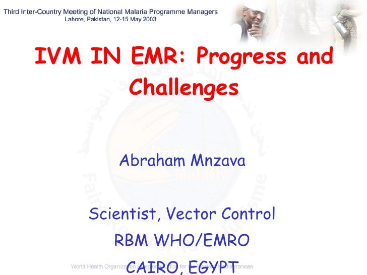 IVM IN EMR: Progress and Challenges Abraham Mnzava Scientist, Vector Control RBM WHO/EMRO CAIRO, EGYPT