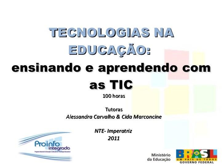 TECNOLOGIAS NA EDUCAÇÃO:   ensinando e aprendendo com as TIC 100 horas Tutoras Alessandra Carvalho & Cida Marconcine NTE- ...