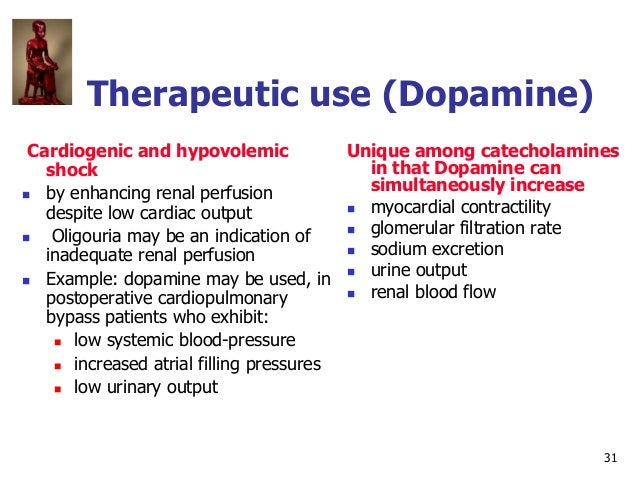 31 Therapeutic use (Dopamine) Cardiogenic and hypovolemic shock  by enhancing renal perfusion despite low cardiac output ...