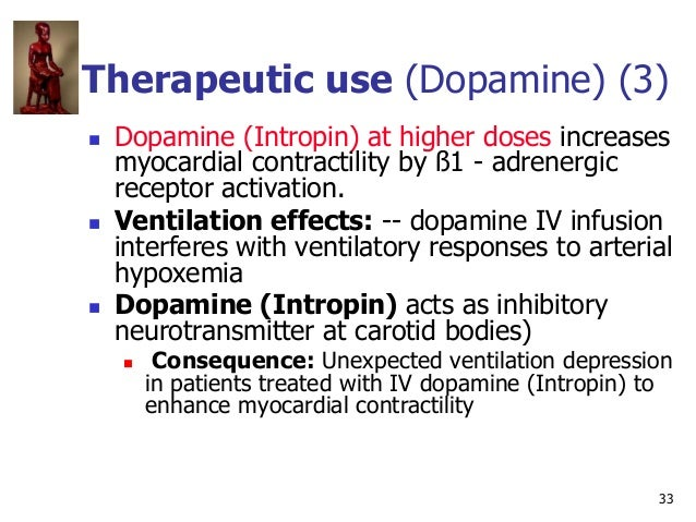 33 Therapeutic use (Dopamine) (3)  Dopamine (Intropin) at higher doses increases myocardial contractility by ß1 - adrener...