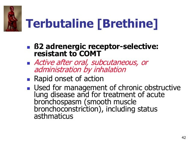 42 Terbutaline [Brethine]  ß2 adrenergic receptor-selective: resistant to COMT  Active after oral, subcutaneous, or admi...