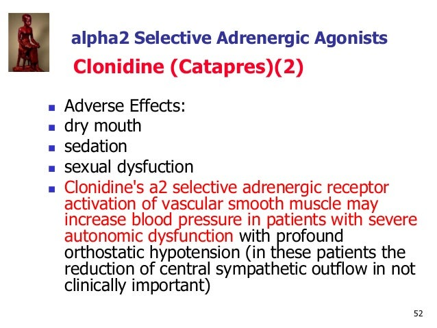 52 alpha2 Selective Adrenergic Agonists Clonidine (Catapres)(2)  Adverse Effects:  dry mouth  sedation  sexual dysfuct...