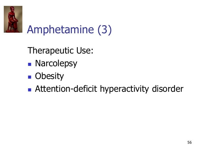 56 Amphetamine (3) Therapeutic Use:  Narcolepsy  Obesity  Attention-deficit hyperactivity disorder