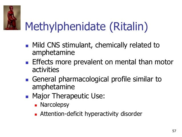 57 Methylphenidate (Ritalin)  Mild CNS stimulant, chemically related to amphetamine  Effects more prevalent on mental th...
