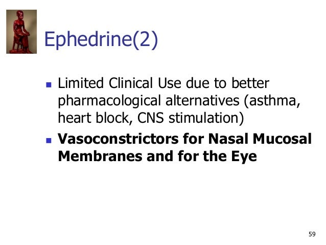 59 Ephedrine(2)  Limited Clinical Use due to better pharmacological alternatives (asthma, heart block, CNS stimulation) ...