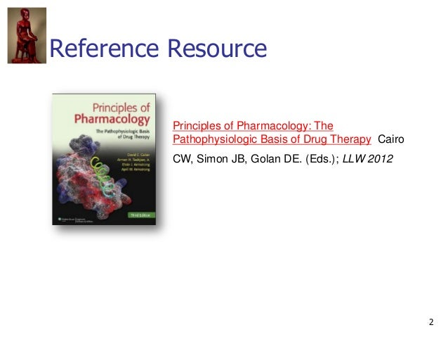 2 Reference Resource Principles of Pharmacology: The Pathophysiologic Basis of Drug Therapy Cairo CW, Simon JB, Golan DE. ...