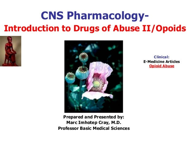 CNS Pharmacology- Introduction to Drugs of Abuse II/Opoids Prepared and Presented by: Marc Imhotep Cray, M.D. Professor Ba...