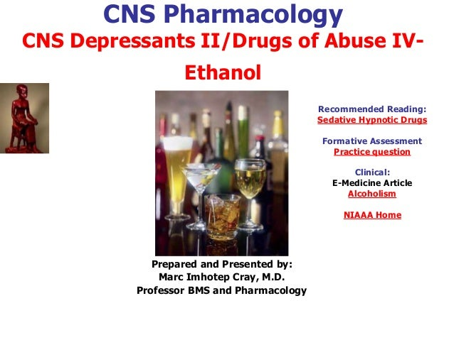 CNS Pharmacology CNS Depressants II/Drugs of Abuse IV- Ethanol Prepared and Presented by: Marc Imhotep Cray, M.D. Professo...