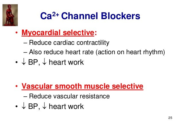 25 Ca2+ Channel Blockers • Myocardial selective: – Reduce cardiac contractility – Also reduce heart rate (action on heart ...