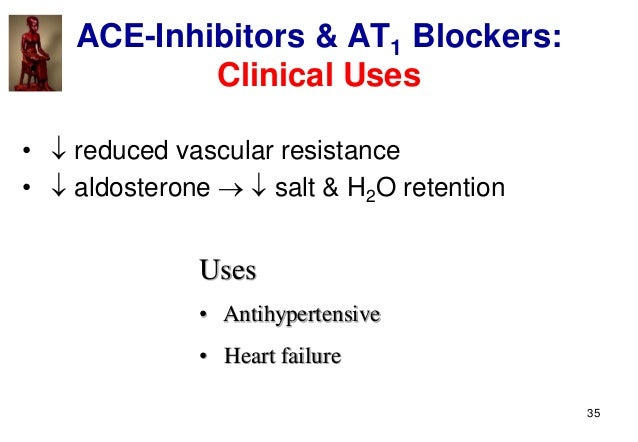 35 ACE-Inhibitors & AT1 Blockers: Clinical Uses •  reduced vascular resistance •  aldosterone   salt & H2O retention U...