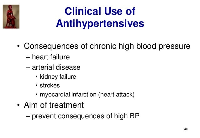 40 Clinical Use of Antihypertensives • Consequences of chronic high blood pressure – heart failure – arterial disease • ki...
