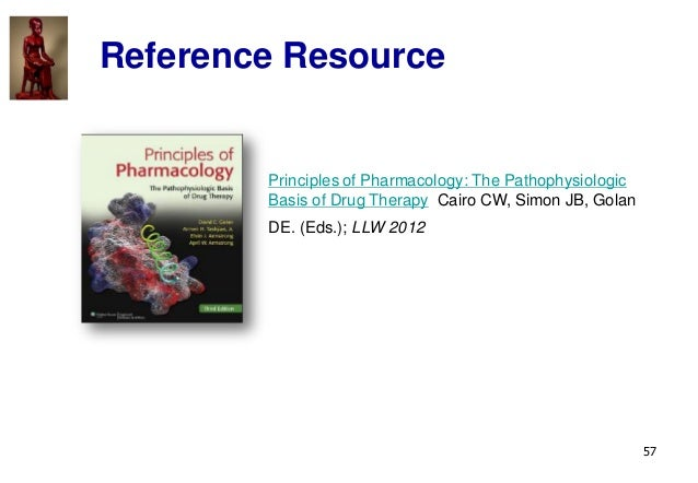 57 Reference Resource Principles of Pharmacology: The Pathophysiologic Basis of Drug Therapy Cairo CW, Simon JB, Golan DE....