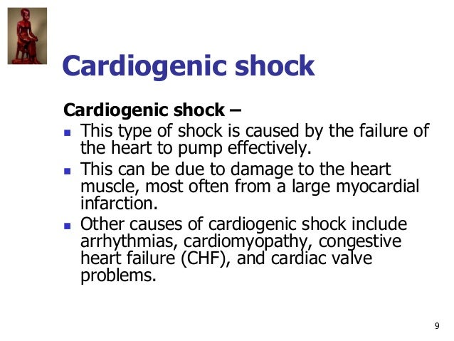 9 Cardiogenic shock Cardiogenic shock –  This type of shock is caused by the failure of the heart to pump effectively.  ...
