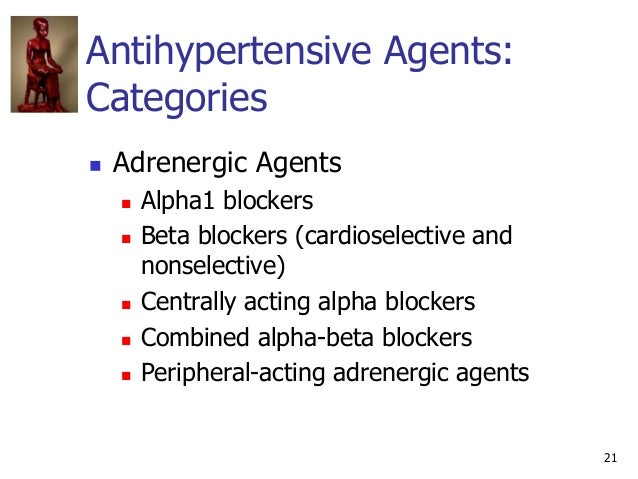 21 Antihypertensive Agents: Categories  Adrenergic Agents  Alpha1 blockers  Beta blockers (cardioselective and nonselec...