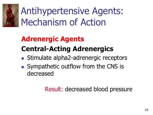 24 Antihypertensive Agents: Mechanism of Action Adrenergic Agents Central-Acting Adrenergics  Stimulate alpha2-adrenergic...