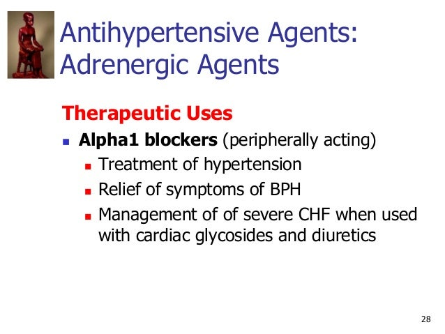 28 Antihypertensive Agents: Adrenergic Agents Therapeutic Uses  Alpha1 blockers (peripherally acting)  Treatment of hype...