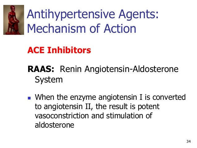 34 Antihypertensive Agents: Mechanism of Action ACE Inhibitors RAAS: Renin Angiotensin-Aldosterone System  When the enzym...