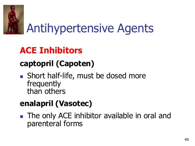 40 Antihypertensive Agents ACE Inhibitors captopril (Capoten)  Short half-life, must be dosed more frequently than others...