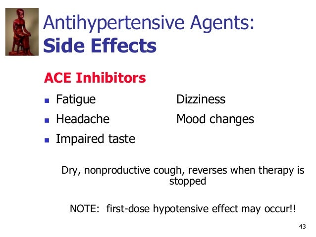 43 Antihypertensive Agents: Side Effects ACE Inhibitors  Fatigue Dizziness  Headache Mood changes  Impaired taste Dry, ...