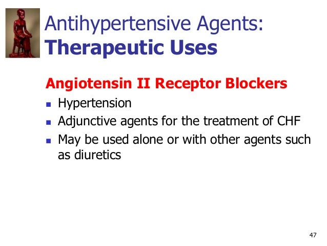 47 Antihypertensive Agents: Therapeutic Uses Angiotensin II Receptor Blockers  Hypertension  Adjunctive agents for the t...