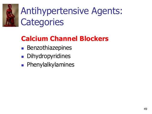 49 Antihypertensive Agents: Categories Calcium Channel Blockers  Benzothiazepines  Dihydropyridines  Phenylalkylamines