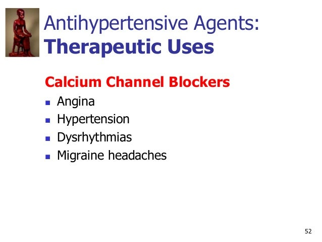 52 Antihypertensive Agents: Therapeutic Uses Calcium Channel Blockers  Angina  Hypertension  Dysrhythmias  Migraine he...