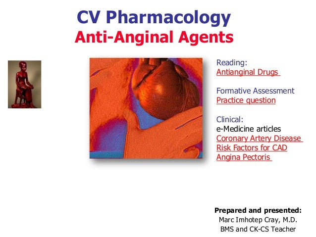 CV Pharmacology Anti-Anginal Agents Prepared and presented: Marc Imhotep Cray, M.D. BMS and CK-CS Teacher Reading: Antiang...