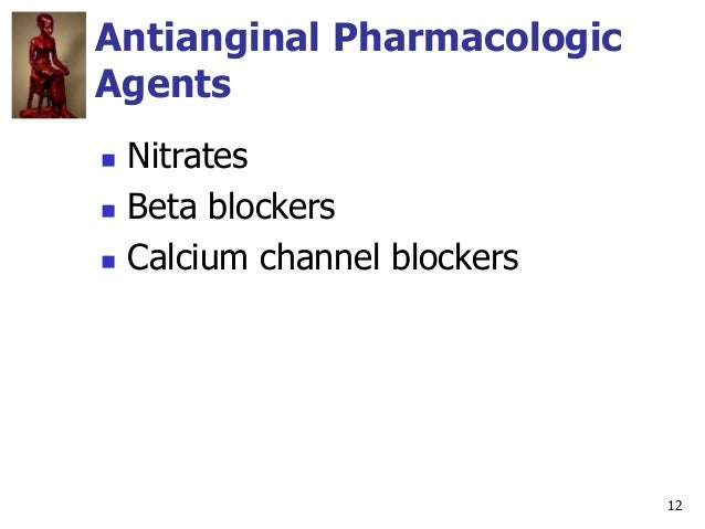12 Antianginal Pharmacologic Agents  Nitrates  Beta blockers  Calcium channel blockers