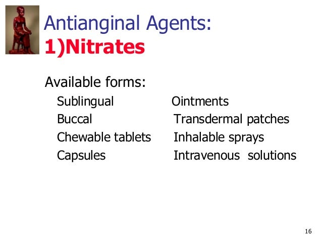 16 Antianginal Agents: 1)Nitrates Available forms: Sublingual Ointments Buccal Transdermal patches Chewable tablets Inhala...