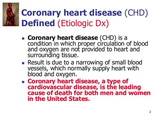 2 Coronary heart disease (CHD) Defined (Etiologic Dx)  Coronary heart disease (CHD) is a condition in which proper circul...