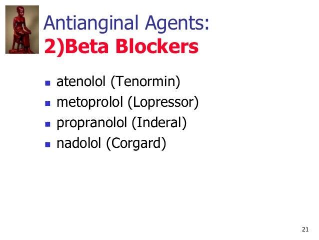 21 Antianginal Agents: 2)Beta Blockers  atenolol (Tenormin)  metoprolol (Lopressor)  propranolol (Inderal)  nadolol (C...