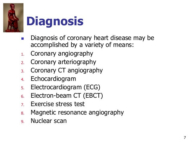 7 Diagnosis  Diagnosis of coronary heart disease may be accomplished by a variety of means: 1. Coronary angiography 2. Co...