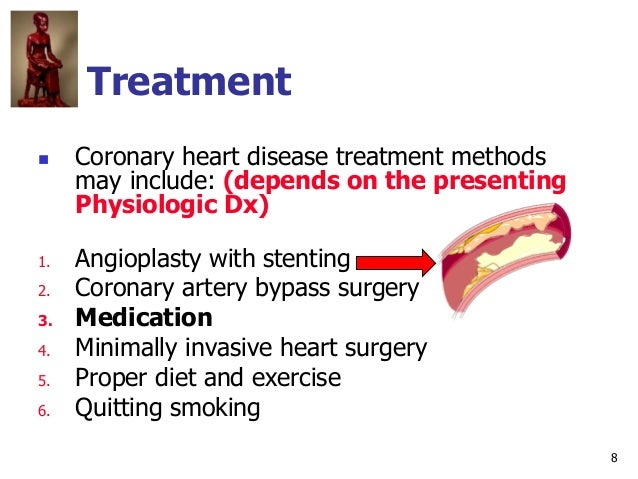 8 Treatment  Coronary heart disease treatment methods may include: (depends on the presenting Physiologic Dx) 1. Angiopla...