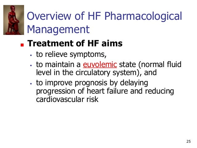 25 Overview of HF Pharmacological Management Treatment of HF aims  to relieve symptoms,  to maintain a euvolemic state (...