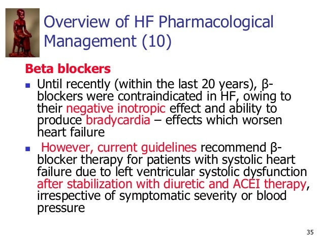 35 Overview of HF Pharmacological Management (10) Beta blockers  Until recently (within the last 20 years), β- blockers w...