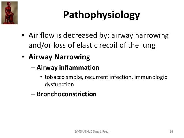 Pathophysiology • Air flow is decreased by: airway narrowing and/or loss of elastic recoil of the lung • Airway Narrowing ...
