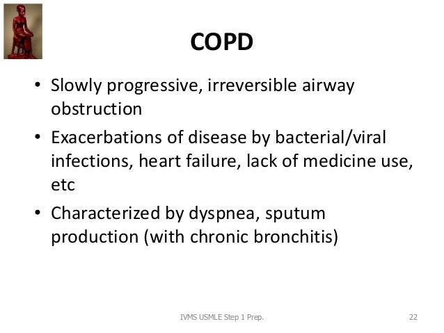 COPD • Slowly progressive, irreversible airway obstruction • Exacerbations of disease by bacterial/viral infections, heart...
